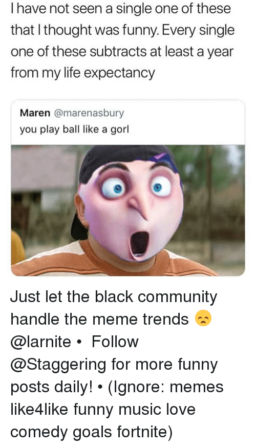 Play Ball: I have not seen a single one of these  that I thought was funny. Every single  one of these subtracts at least a year  from my life expectancy  Maren @marenasbury  you play ball like a gorl Just let the black community handle the meme trends 😞 @larnite • ➫➫➫ Follow @Staggering for more funny posts daily! • (Ignore: memes like4like funny music love comedy goals fortnite)