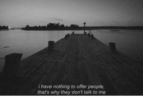 Don't Talk to Me, Why, and They: i have nothing to offer people,  that's why they don't talk to me