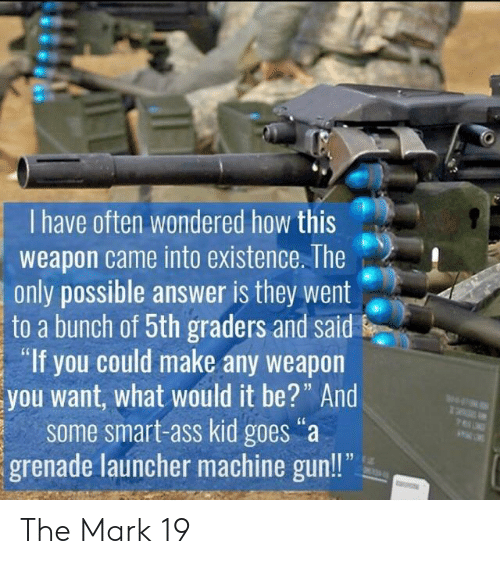 "Machine Gun: I have often wondered how this  weapon came into existence. The  only possible answer is they went  to a bunch of 5th graders and said  ""If you could make any weapon  you want, what would it be?"" And  some smart-ass kid goes""a  grenade launcher machine gun!! The Mark 19"