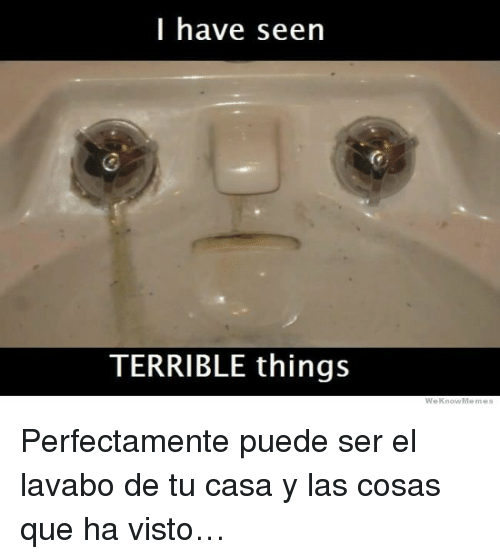 Weknowmemes: I have seen  TERRIBLE things  WeKnowMemes <p>Perfectamente puede ser el lavabo de tu casa y las cosas que ha visto&hellip;</p>