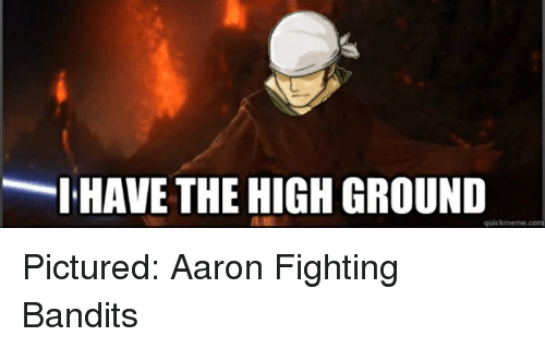 Meme, Memes, and Pictures: I HAVE THE HIGH GROUND  quick meme Pictured: Aaron Fighting Bandits