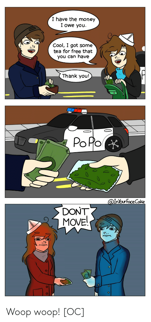 dont move: I have the money  I owe youu  Cool, I got some  tea for free that  you can have  Thank you!  PoRo  InYourFaceCake  DONT  MOVE Woop woop! [OC]