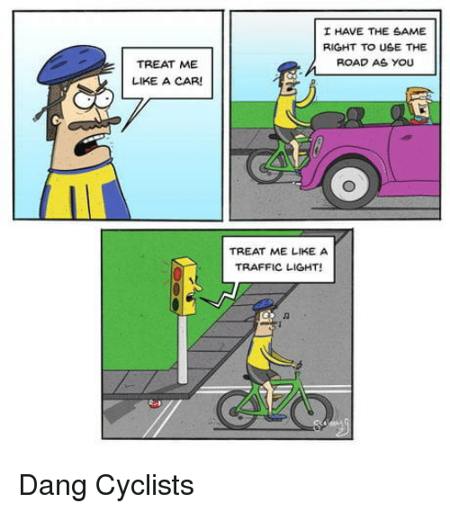 Traffic, Car, and Light: I HAVE THE SAME  RIGHT TO USE THE  2 ROAD AS YOU  TREAT ME  LIKE A CAR  TREAT ME LIKE A  TRAFFIC LIGHT! Dang Cyclists