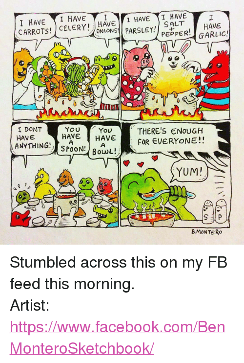 """Facebook, facebook.com, and Artist: I HAVE TI HAVE  CARROTS! CELERY, JHAVE  HAVE I HAVE  SALT  PEPPER GARLIC!  HAVE  ONIONS![ PARSLEY!  I DONT  HAVE  ANYTHING, SPOON) Bowl!  YOU  HAVE HAVE  Yov  THERE'S ENOUGH  FOR EVERYONE!!  YUM  8MONTERo <p>Stumbled across this on my FB feed this morning.</p>  Artist: <a href=""""https://www.facebook.com/BenMonteroSketchbook/"""">https://www.facebook.com/BenMonteroSketchbook/</a>"""