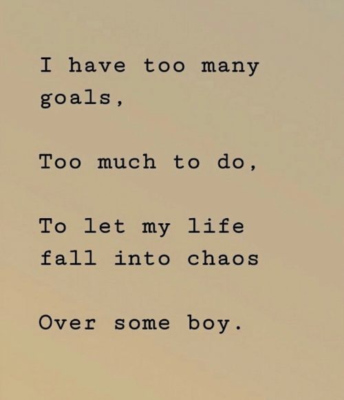 Fall, Goals, and Life: I have too many  goals,  Too much to do,  To let my life  fall into chaos  Over some boy.