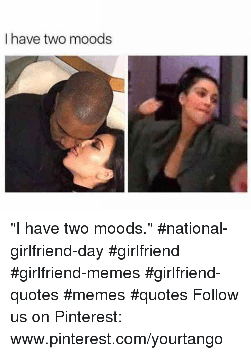 """Girlfriend Memes: I have two moods """"I have two moods."""" #national-girlfriend-day #girlfriend #girlfriend-memes #girlfriend-quotes #memes #quotes Follow us on Pinterest: www.pinterest.com/yourtango"""