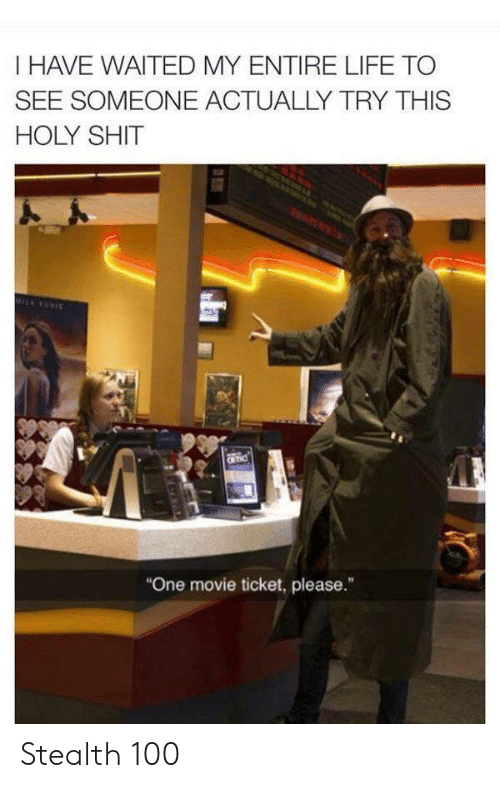 """stealth: I HAVE WAITED MY ENTIRE LIFE TO  SEE SOMEONE ACTUALLY TRY THIS  HOLY SHIT  MILRONIE  CR TIC  """"One movie ticket, please."""" Stealth 100"""
