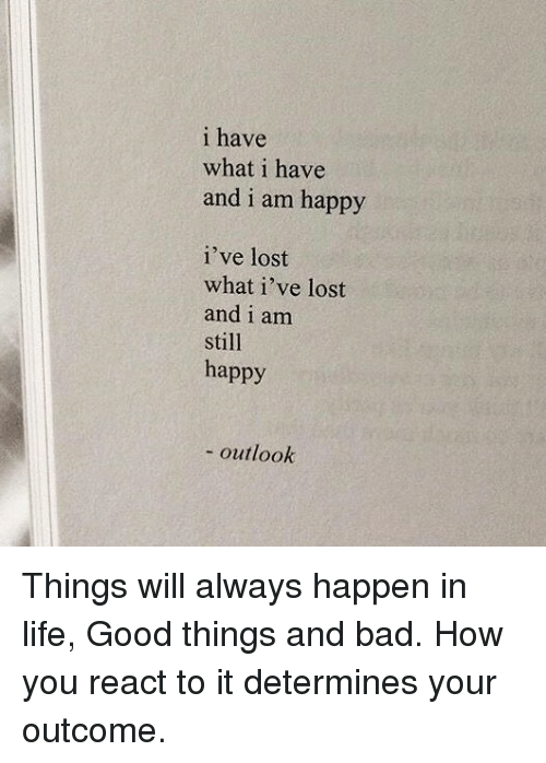 Lifes Good: i have  what i have  and i am happy  i've lost  what i've lost  and i am  still  happy  outlook Things will always happen in life, Good things and bad. How you react to it determines your outcome.