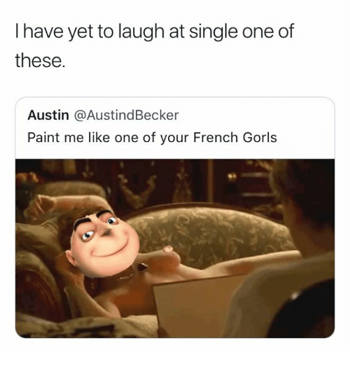 Paint Me Like One Of Your: I have yet to laugh at single one of  these.  Austin @AustindBecker  Paint me like one of your French Gorls
