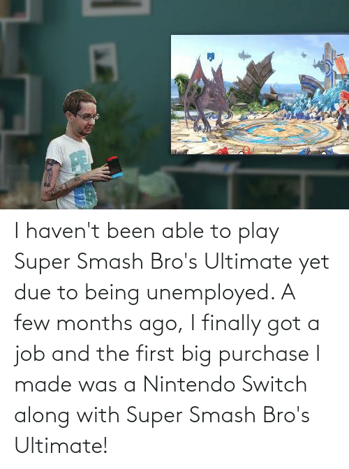 Unemployed: I haven't been able to play Super Smash Bro's Ultimate yet due to being unemployed. A few months ago, I finally got a job and the first big purchase I made was a Nintendo Switch along with Super Smash Bro's Ultimate!