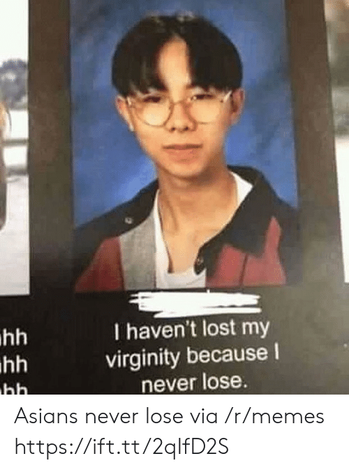 Lost My Virginity: I haven't lost my  virginity because I  never lose Asians never lose via /r/memes https://ift.tt/2qIfD2S