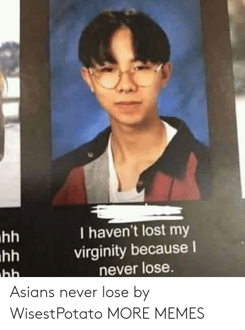 Lost My Virginity: I haven't lost my  virginity because I  never lose Asians never lose by WisestPotato MORE MEMES