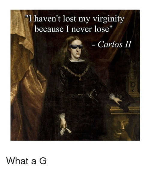"""Lost My Virginity: """"I haven't lost my virginity  because I never lose""""  Carlos II What a G"""