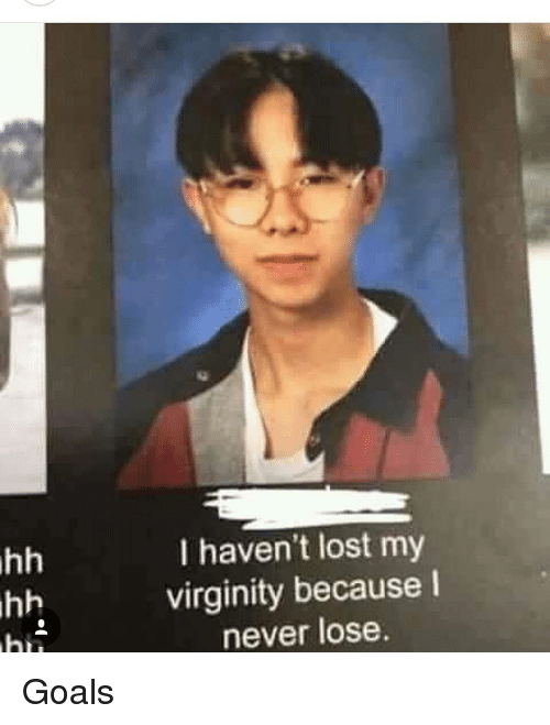Lost My Virginity: I haven't lost my  virginity because I  never lose Goals