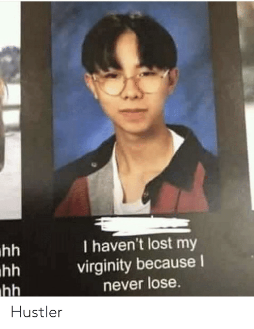 hustler: I haven't lost my  virginity because I  never lose. Hustler