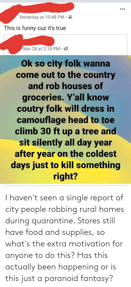 Robbing: I haven't seen a single report of city people robbing rural homes during quarantine. Stores still have food and supplies, so what's the extra motivation for anyone to do this? Has this actually been happening or is this just a paranoid fantasy?