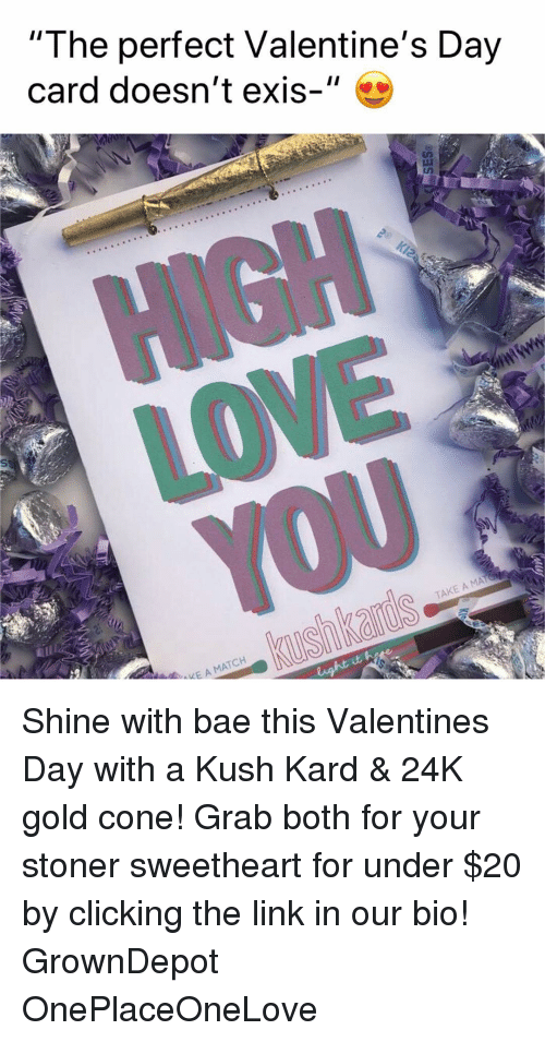 "Bae, Valentine's Day, and Weed: ""I he perfect Valentine's Day  card doesn't exis-  TCH Shine with bae this Valentines Day with a Kush Kard & 24K gold cone! Grab both for your stoner sweetheart for under $20 by clicking the link in our bio! GrownDepot OnePlaceOneLove"