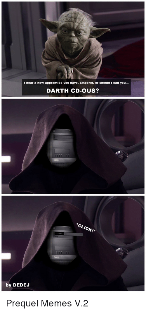 Dell, Memes, and Darth: I hear a new apprentice you have, Emperor, or should I call you...  DARTH CD-OUS?  DeLL  LIC!  by DEDEJ Prequel Memes V.2