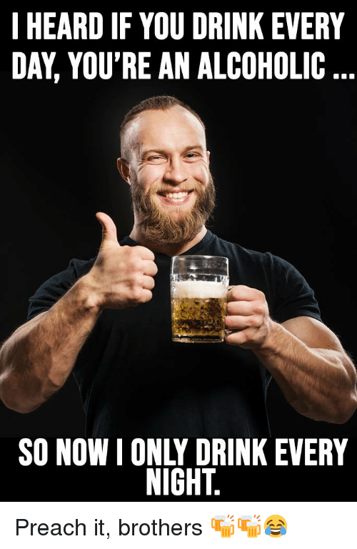I HEARD IF YOU DRINK EVERY DAY YOU'RE AN ALCOHOLIC SO NOW I