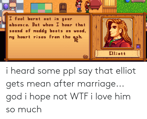 ppl: i heard some ppl say that elliot gets mean after marriage... god i hope not WTF i love him so much