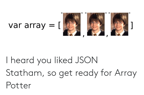 Liked: I heard you liked JSON Statham, so get ready for Array Potter