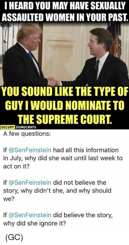 Memes, Supreme, and Supreme Court: I HEARD YOU MAY HAVE SEXUALLY  ASSAULTED WOMEN IN YOUR PAST  YOU SOUND LIKE THE TYPE OF  GUYI WOULD NOMINATE TO  THE SUPREME COURT.  OCCUPY DEMOCRATS  A few questions:  If @SenFeinstein had all this information  in July, why did she wait until last week to  act on it?  If @SenFeinstein did not believe the  story, why didn't she, and why should  we?  If @SenFeinstein did believe the story,  why did she ignore it? (GC)