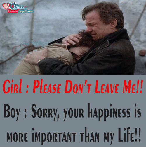 girl please: i Heart  Fb.com/page4lovers  GIRl PLEASE DON'T LEAVE ME!!  Boy SORRy, you HAppiNESS is  MORE iMpORTANT THAN My Life!!