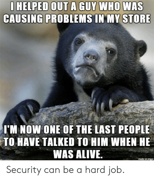 Alive, Job, and Who: I HELPED OUT A GUY WHO WAS  CAUSING PROBLEMS IN MY STORE  I'M NOW ONE OF THE LAST PEOPLE  TO HAVE TALKED TO HIM WHEN HE  WAS ALIVE  made on imqur Security can be a hard job.