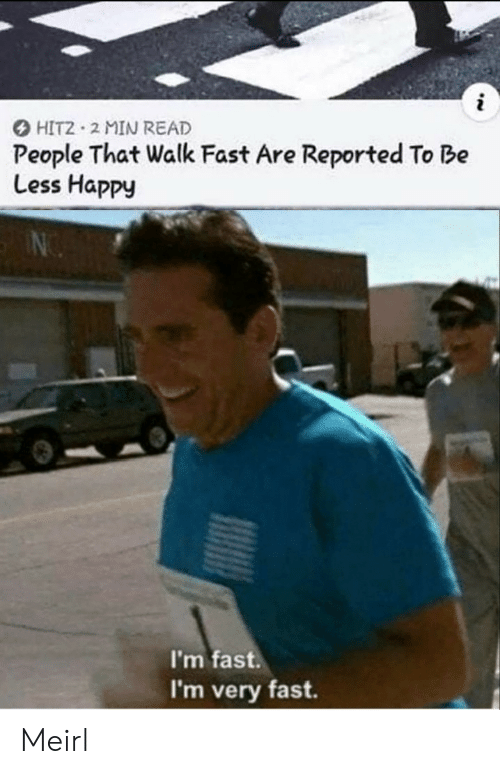 Happy, MeIRL, and Fast: i  HIT2 2 MIN READ  People That Walk Fast Are Reported To Be  Less Happy  I'm fast.  I'm very fast Meirl