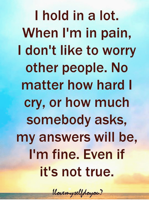 True, Pain, and Asks: I hold in a lot.  When I'm in pain,  I don't like to worry  other people. No  matter how hard l  cry, or how much  somebody asks,  my answers will be,  I'm fine. Even if  it's not true.