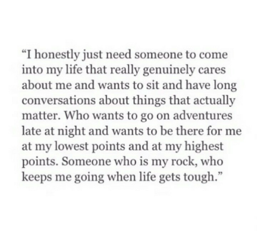 "my rock: ""I honestly just need someone to come  into my life that really genuinely cares  about me and wants to sit and have long  conversations about things that actually  matter. Who wants to go on adventures  late at night and wants to be there for me  at my lowest points and at my highest  points. Someone who is my rock, who  keeps me going when life gets tough  95"