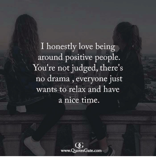 Love, Time, and Nice: I honestly love being  around positive people.  You're not judged, there's  no drama , everyone just  wants to relax and have  a nice time.  www.QuotesGate.com