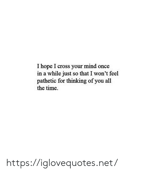 Once In A While: I hope I cross your mind once  in a while just so that I won't feel  pathetic for thinking of you all  the time https://iglovequotes.net/