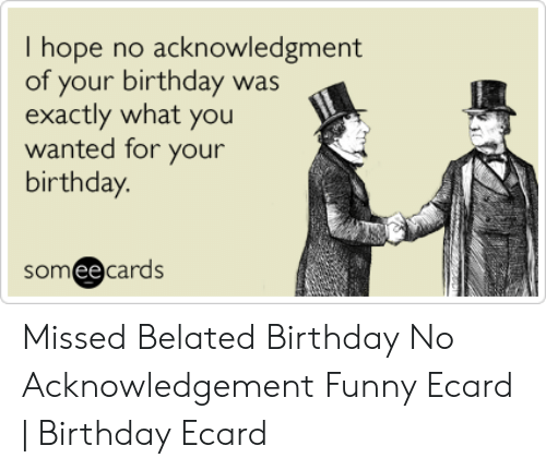 Birthday Funny And Someecards I Hope No Acknowledgment Of Your Was Exactly