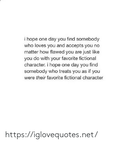 I Hope: i hope one day you find somebody  who loves you and accepts you no  matter how flawed you are just like  you do with your favorite fictional  character. i hope one day you find  somebody who treats you as if you  were their favorite fictional character https://iglovequotes.net/