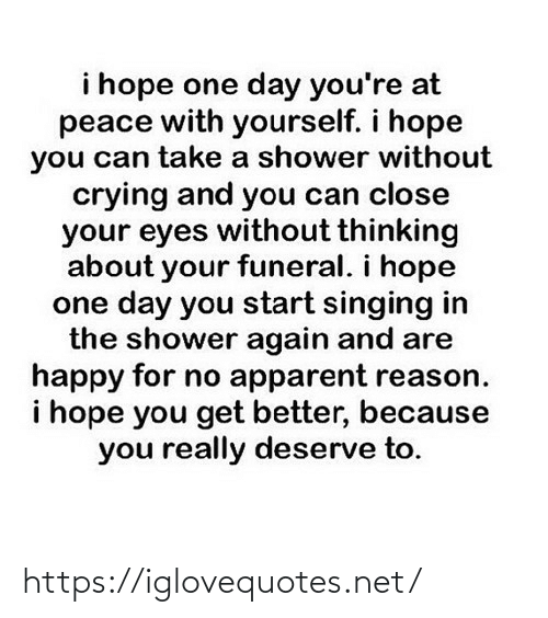 I Hope: i hope one day you're at  peace with yourself. i hope  you can take a shower without  crying and you can close  your eyes without thinking  about your funeral. i hope  one day you start singing in  the shower again and are  happy for no apparent reason.  i hope you get better, because  you really deserve to. https://iglovequotes.net/