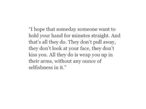 """ounce: """"I hope that someday someone want to  hold your hand for minutes straight. And  that's all they do. They don't pull away,  they don't look at your face, they don't  kiss you. All they do is wrap you up in  their arms, without any ounce of  selfishness in it."""""""