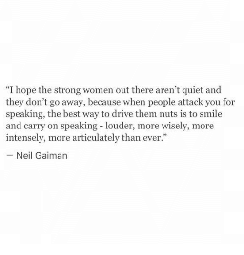 """neil gaiman: """"I hope the strong women out there aren't quiet and  they don't go away, because when people attack you for  speaking, the best way to drive them nuts is to smile  and carry on speaking - louder, more wisely, more  intensely, more articulately than ever.""""  Neil Gaiman"""
