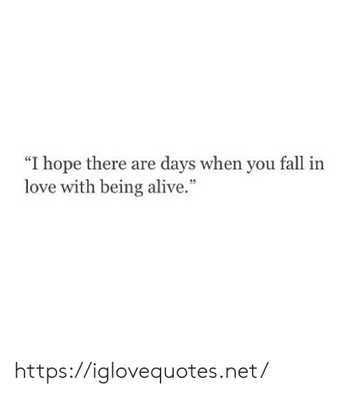 """Alive, Fall, and Love: """"I hope there are days when you fall  love with being alive."""" https://iglovequotes.net/"""