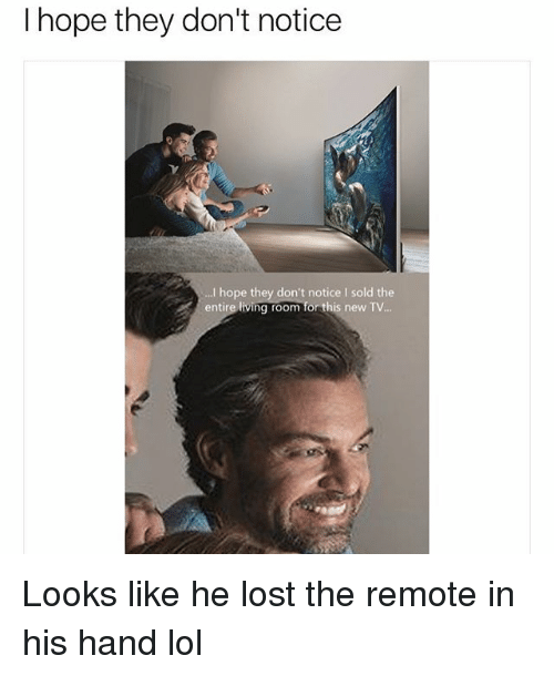 donte: I hope they don't notice  I hope they don't notice I sold the  entire living room for this new TV.. Looks like he lost the remote in his hand lol