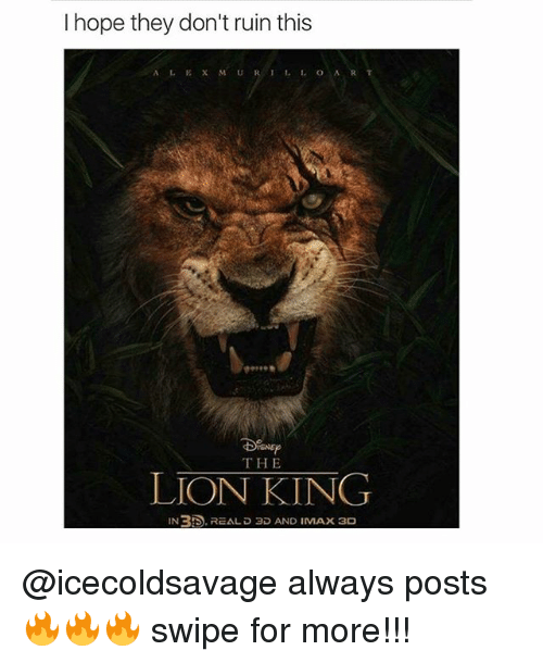Imax, Memes, and The Lion King: I hope they don't ruin this  THE  LION KING  IN35. REAL D 3D AND IMAX 3D @icecoldsavage always posts 🔥🔥🔥 swipe for more!!!