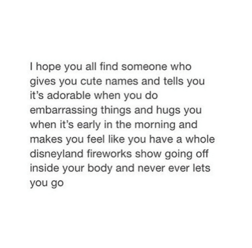 going off: I hope you all find someone who  gives you cute names and tells you  it's adorable when you do  embarrassing things and hugs you  when it's early in the morning and  makes you feel like you have a whole  disneyland fireworks show going off  inside your body and never ever lets  you go