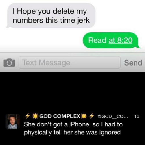 Read At: I Hope you delete my  numbers this time jerk  Read at 8:20  Text Message  Send  GOD COMPLEX @GOD_Co...  She don't got a iPhone, so I had to  physically tell her she was ignored  1d