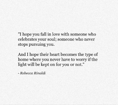 """Fall, Love, and Heart: """"I hope you fall in love with someone who  celebrates your soul; someone who never  stops pursuing you  And I hope their heart becomes the type of  home where you never have to worry if the  light will be kept on for you or not.""""  Rebecca Rinaldi"""