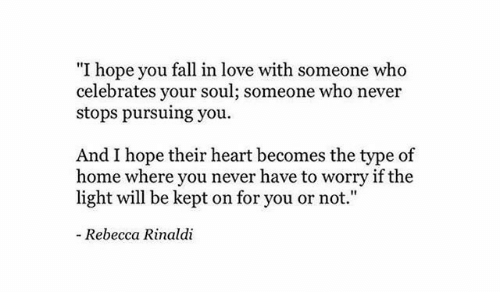 """Fall, Love, and Heart: """"I hope you fall in love with someone who  celebrates your soul; someone who never  stops pursuing you  And I hope their heart becomes the type of  home where you never have to worry if the  light will be kept on for you or not.""""  - Rebecca Rinaldi"""