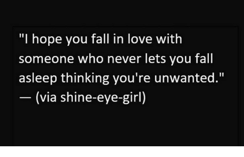 "Fall, Love, and Girl: ""I hope you fall in love with  someone who never lets you fall  asleep thinking you're unwanted.""  (via shine-eye-girl)"