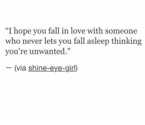 "Fall, Love, and Girl: ""I hope you fall in love with someone  who never lets you fall asleep thinking  vou're unwanted  35  (via shine-eye-girl)"