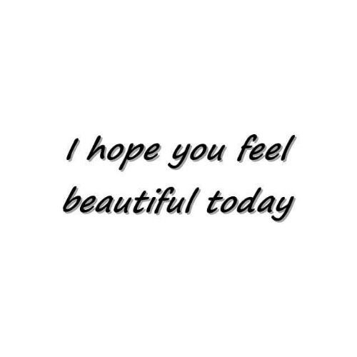 Beautiful, Today, and Hope: I hope you feel  beautiful today