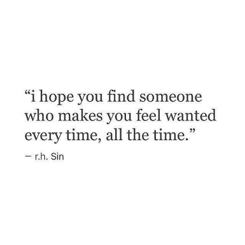 "Time, Hope, and All The: ""i hope you find someone  who makes you feel wanted  every time, all the time  9)  r.h. Sin"
