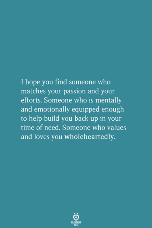 Help, Time, and Hope: I hope you find someone who  matches your passion and your  efforts. Someone who is mentally  and emotionally equipped enough  to help build you back up in your  time of need. Someone who values  and loves you wholeheartedly.